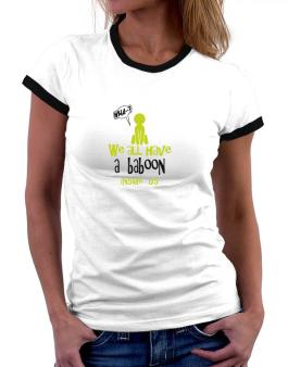 We All Have A Baboon Inside Us Women Ringer T-Shirt