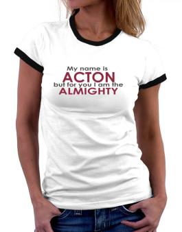 My Name Is Acton But For You I Am The Almighty Women Ringer T-Shirt