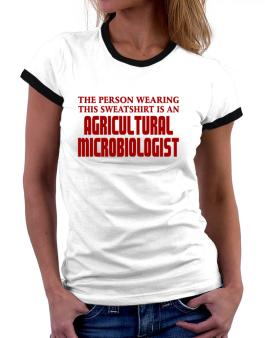 The Person Wearing This Sweatshirt Is An Agricultural Microbiologist Women Ringer T-Shirt