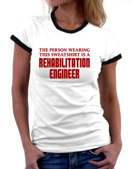 The Person Wearing This Sweatshirt Is A Rehabilitation Engineer Women Ringer T-Shirt