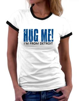 Hug Me, Im From Detroit Women Ringer T-Shirt