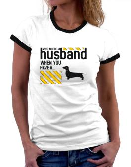 Who Needs A Husband When You Have A ... Dachshund Women Ringer T-Shirt