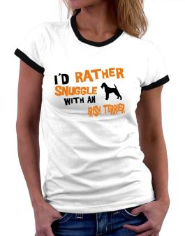 Id Rather Snuggle With An Irish Terrier Women Ringer T-Shirt
