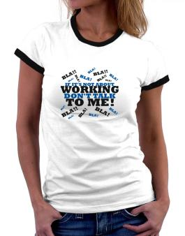 If Its Not About Working, Dont Talk To Me! Women Ringer T-Shirt