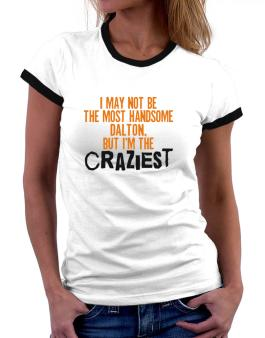 I May Not Be The Most Handsome Dalton, But I Am The Craziest Women Ringer T-Shirt