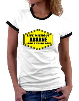 Live Without Abarne , I Dont Think So ! Women Ringer T-Shirt