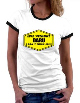 Live Without Daru , I Dont Think So ! Women Ringer T-Shirt