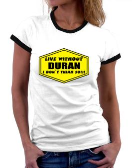 Live Without Duran , I Dont Think So ! Women Ringer T-Shirt