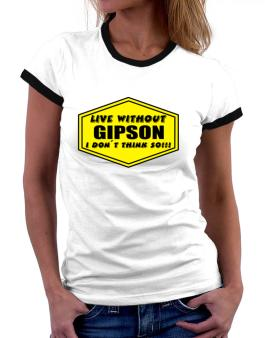 Live Without Gipson , I Dont Think So ! Women Ringer T-Shirt