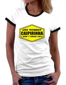 Live Without Caipirinha , I Dont Think So ! Women Ringer T-Shirt
