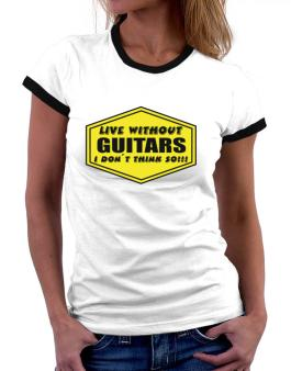 Live Without Guitars , I Dont Think So ! Women Ringer T-Shirt