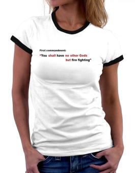 First Commandment: You Shall Have No Other Gods But Fire Fighting Women Ringer T-Shirt
