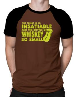 The Thirst Is So Insatiable And The Bottle Of Whiskey So Small Raglan T-Shirt