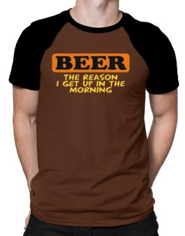 Beer - The Reason I Get Up In The Morning Raglan T-Shirt