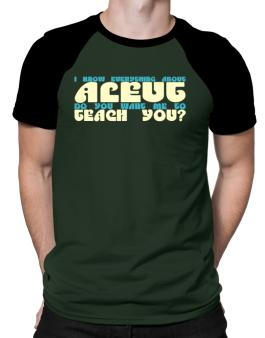 I Know Everything About Aleut? Do You Want Me To Teach You? Raglan T-Shirt