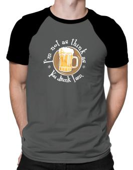 Im Not As Think As You Drunk I Am. Raglan T-Shirt