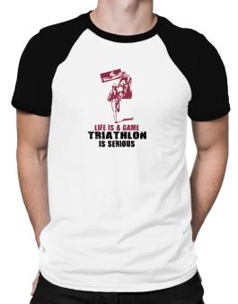Life Is A Game, Triathlon Is Serious Raglan T-Shirt