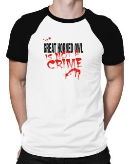 Being A ... Great Horned Owl Is Not A Crime Raglan T-Shirt