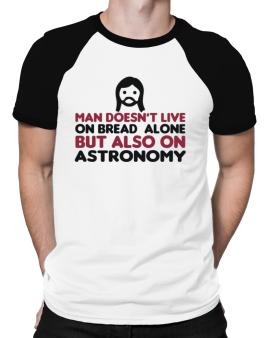Man Doesnt Live On Bread Alone But Also On Astronomy Raglan T-Shirt