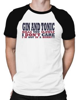 Gin And Tonic Kills You Slowly - I Dont Care, Im Not In A Hurry! Raglan T-Shirt
