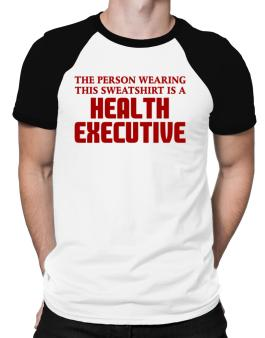 The Person Wearing This Sweatshirt Is A Health Executive Raglan T-Shirt