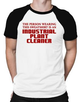 The Person Wearing This Sweatshirt Is An Industrial Plant Cleaner Raglan T-Shirt