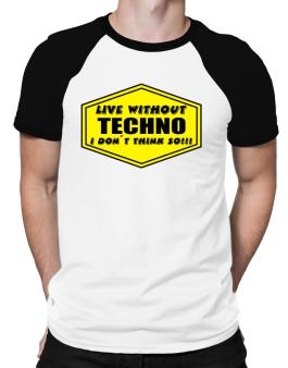 Live Without Techno , I Dont Think So ! Raglan T-Shirt