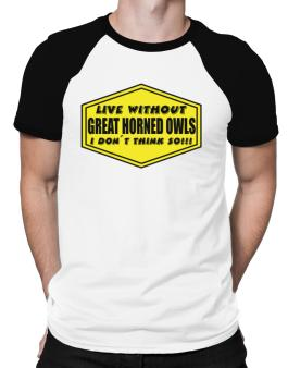 Live Without Great Horned Owls , I Dont Think So ! Raglan T-Shirt