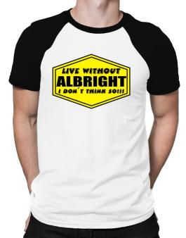 Live Without Albright , I Dont Think So ! Raglan T-Shirt