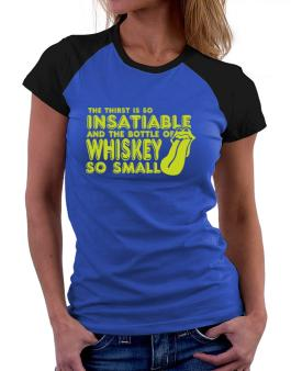 The Thirst Is So Insatiable And The Bottle Of Whiskey So Small Women Raglan T-Shirt