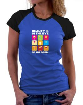 Beauty Is In The Eye Of The Drink Women Raglan T-Shirt