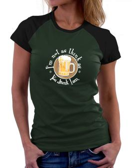 Im Not As Think As You Drunk I Am. Women Raglan T-Shirt