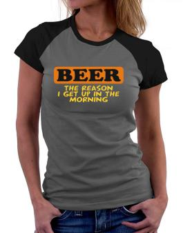 Beer - The Reason I Get Up In The Morning Women Raglan T-Shirt