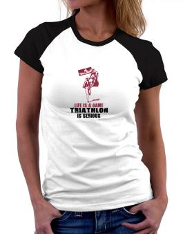 Life Is A Game, Triathlon Is Serious Women Raglan T-Shirt