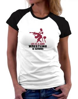Life Is A Game, Wrestling Is Serious Women Raglan T-Shirt