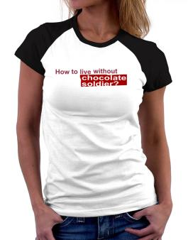 How To Live Without Chocolate Soldier ? Women Raglan T-Shirt