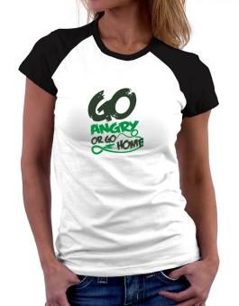Go Angry Or Go Home Women Raglan T-Shirt