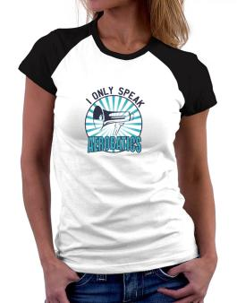 I Only Speak Aerobatics Women Raglan T-Shirt
