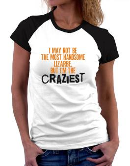 I May Not Be The Most Handsome Lizarbe, But I Am The Craziest Women Raglan T-Shirt