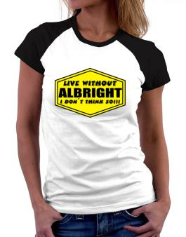 Live Without Albright , I Dont Think So ! Women Raglan T-Shirt