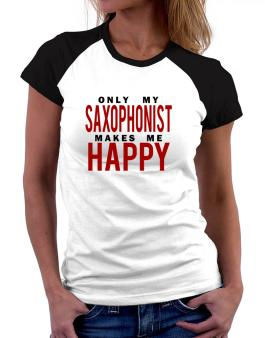 Only My Saxophonist Makes Me Happy Women Raglan T-Shirt
