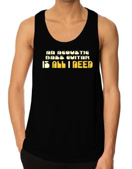 A Acoustic Bass Guitar Is All I Need Tank Top