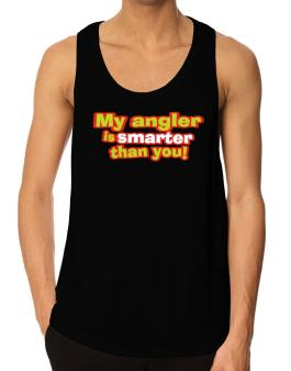 My Angler Is Smarter Than You! Tank Top