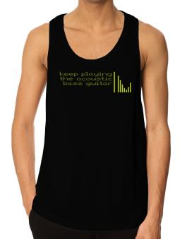 Keep Playing The Acoustic Bass Guitar Tank Top