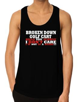 Broken Down Golf Cart  kills You Slowly - I Dont Care, Im Not In A Hurry! Tank Top