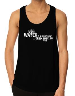 Water Is Almost Gone .. Drink Sparkling Wine Tank Top