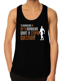 To Bodybuilding Or Not To Bodybuilding, What A Stupid Question! Tank Top