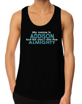 My Name Is Addison But For You I Am The Almighty Tank Top
