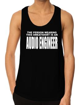 The Person Wearing This Sweatshirt Is An Audio Engineer Tank Top