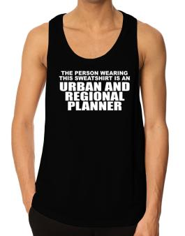 The Person Wearing This Sweatshirt Is An Urban And Regional Planner Tank Top
